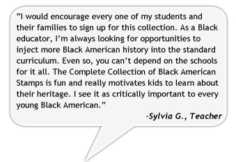 I would encourage every one of my students and their families to sign up for this collection. As a Black educator, I'm always looking for opportunities to inject more Black American history into the standard curriculum. Even so, you can't depend on the schools for it all. The Complete Collection of Black American Stamps is fun and really motivates kids to learn about their heritage. I see it as critically important to every young Black American.